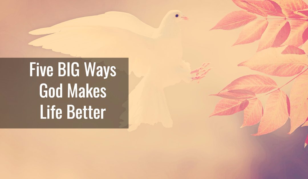 Five BIG Ways God Makes Life Better