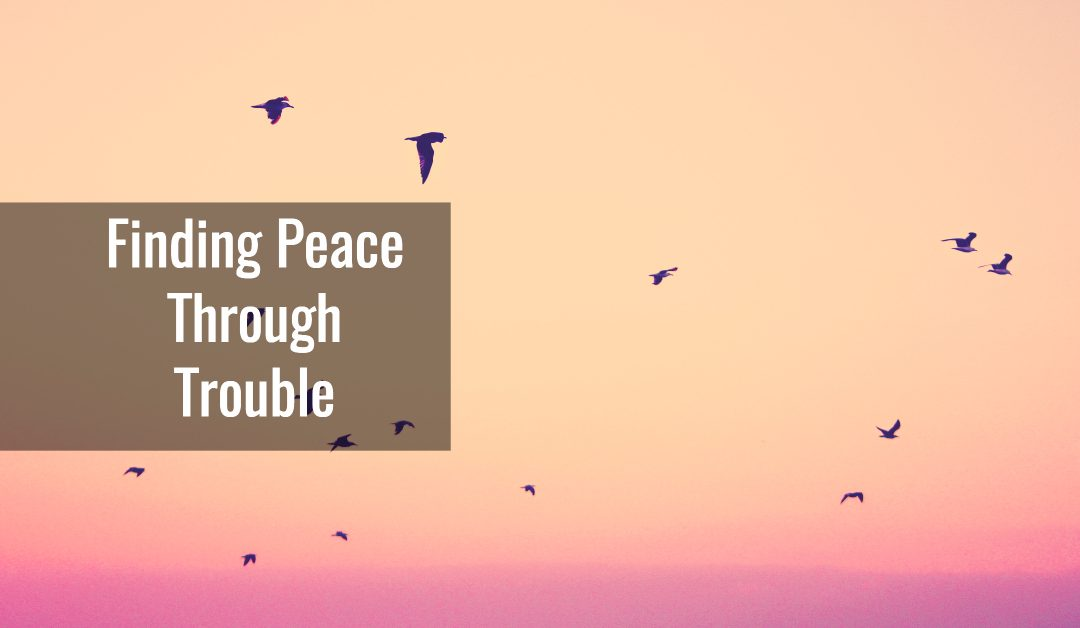 Finding Peace Through Trouble