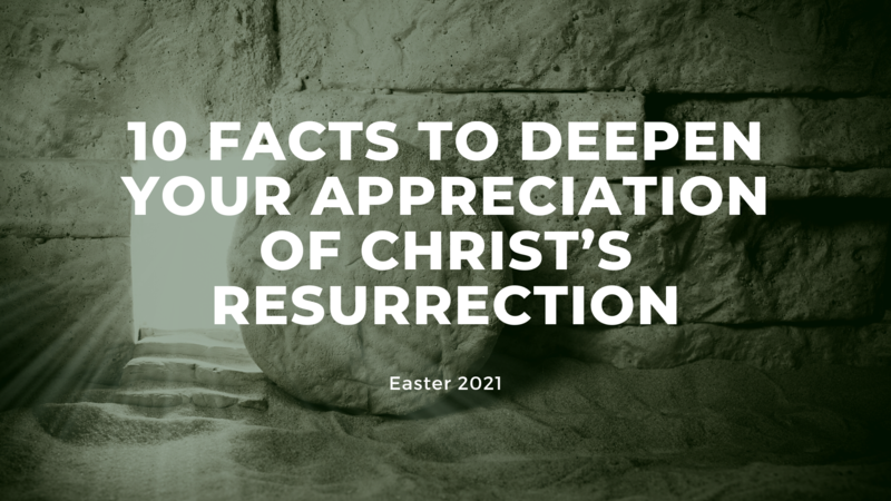 10 Facts to Deepen My Appreciation of Christ's Resurrection